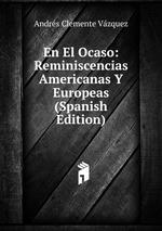 En El Ocaso: Reminiscencias Americanas Y Europeas (Spanish Edition)