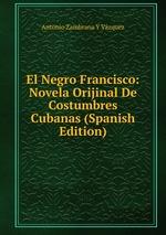 El Negro Francisco: Novela Orijinal De Costumbres Cubanas (Spanish Edition)