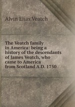 The Veatch family in America: being a history of the descendants of James Veatch, who came to America from Scotland A.D. 1750