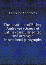 The devotions of Bishop Andrewes (Graece et Latine) carefully edited and arranged in sectional paragraphs