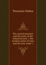"""The vested interests and the state of the industrial arts: (""""the modern point of view and the new order"""")"""