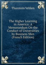 The Higher Learning in America: A Memorandum On the Conduct of Universities by Business Men (French Edition)