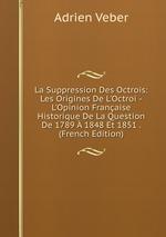 La Suppression Des Octrois: Les Origines De L`Octroi -L`Opinion Franaise Historique De La Question De 1789 1848 Et 1851 . (French Edition)