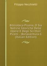 Biblioteca Picena, O Sia Notizie Istoriche Delle Opere E Degli Scrittori Piceni .: Bonaventura-C (Italian Edition)