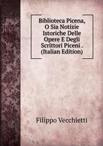 Biblioteca Picena, O Sia Notizie Istoriche Delle Opere E Degli Scrittori Piceni . (Italian Edition)