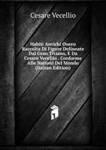 Habiti Antichi Ouero Raccolta Di Figure Delineate Dal Gran Titiano, E Da Cesare Vecellio . Conforme Alle Nationi Del Mondo (Italian Edition)