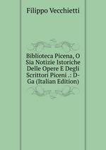 Biblioteca Picena, O Sia Notizie Istoriche Delle Opere E Degli Scrittori Piceni .: D-Ga (Italian Edition)
