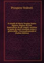 Il trionfo di Maria Vergine Nostra Signora, Regina de`Cieli, Imperadrice de gli Angeli: machina in guisa di carro trionfale eretta gloria della . l`Arciconfraternit d (Italian Edition)