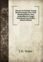 Theorie En Praktijk: Eenige Beschouwingen Over Onze Handelspolitiek, Naar Aanleiding Der Jongst Verschenen Geschriften (Dutch Edition)