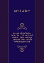 Memoir of Sir Walter Scott, Bart: With Critical Notices of His Writings Compiled from Various Authentic Sources