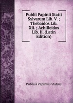Publii Papinii Statii Sylvarum Lib. V. ; Thebaidos Lib. Xii. ; Achilleidos Lib. Ii. (Latin Edition)