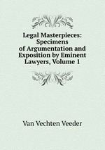 Legal Masterpieces: Specimens of Argumentation and Exposition by Eminent Lawyers, Volume 1
