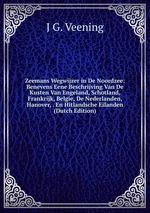Zeemans Wegwijzer in De Noordzee: Benevens Eene Beschrijving Van De Kusten Van Engeland, Schotland, Frankrijk, Belgie, De Nederlanden, Hanover, . En Hitlandsche Eilanden (Dutch Edition)