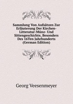Sammlung Von Aufstzen Zur Erluterung Der Kirchen-Litteratur-Mnz- Und Sittengeschichte, Besonders Des 16Ten Jahrhunderts (German Edition)