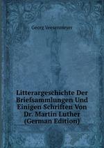 Litterargeschichte Der Briefsammlungen Und Einigen Schriften Von Dr. Martin Luther (German Edition)