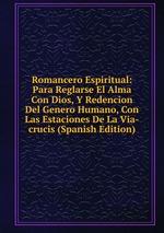 Romancero Espiritual: Para Reglarse El Alma Con Dios, Y Redencion Del Genero Humano, Con Las Estaciones De La Via-crucis (Spanish Edition)