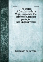 The works of Garcilasso de la Vega, surnamed the prince of Castilian poets, tr. into English verse;