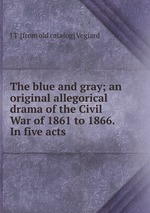 The blue and gray; an original allegorical drama of the Civil War of 1861 to 1866. In five acts