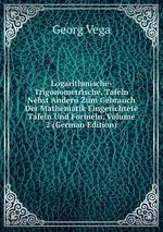 Logarithmische-Trigonometrische, Tafeln Nebst Andern Zum Gebrauch Der Mathematik Eingerichtete Tafeln Und Formeln, Volume 2 (German Edition)