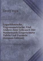 Logarithmische, Trigonometrische, Und Andere Zum Gebrauch Der Mathematik Eingerichtete Tafeln Und Formeln (German Edition)