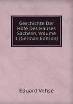 Geschichte Der Hfe Des Hauses Sachsen, Volume 1 (German Edition)