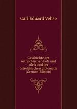 Geschichte des ostreichischen hofs und adels und der ostreichischen diplomatie (German Edition)