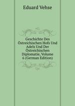 Geschichte Des streichischen Hofs Und Adels Und Der streichischen Diplomatie, Volume 6 (German Edition)