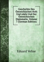 Geschichte Des streichischen Hofs Und Adels Und Der streichischen Diplomatie, Volume 7 (German Edition)