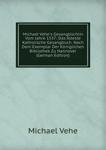 Michael Vehe`s Gesangbchlin Vom Jahre 1537: Das lteste Katholische Gesangbuch. Nach Dem Exemplar Der Kniglichen Bibliothek Zu Hannover (German Edition)