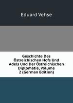 Geschichte Des streichischen Hofs Und Adels Und Der streichischen Diplomatie, Volume 2 (German Edition)