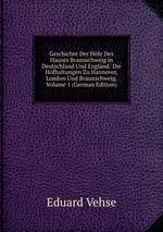 Geschichte Der Hfe Des Hauses Braunschweig in Deutschland Und England: Die Hofhaltungen Zu Hannover, London Und Braunschweig, Volume 1 (German Edition)