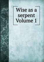 Wise as a serpent Volume 1