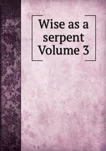 Wise as a serpent Volume 3