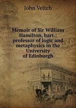 Memoir of Sir William Hamilton, bart.: professor of logic and metaphysics in the University of Edinburgh