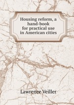 Housing reform, a hand-book for practical use in American cities