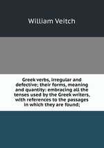 Greek verbs, irregular and defective; their forms, meaning and quantity: embracing all the tenses used by the Greek writers, with references to the passages in which they are found;