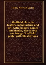 Sheffield plate, its history, manufacture and art; with makers` names and marks, also a note on foreign Sheffield plate, with illustrations