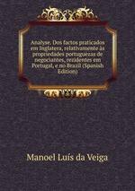 Analyse. Dos factos praticados em Inglatera, relativamente s propriedades portuguezas de negociantes, rezidentes em Portugal, e no Brazil (Spanish Edition)