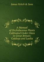 A Manual of Orchidaceous Plants Cultivated Under Glass in Great Britain: Cattleya and Laelia