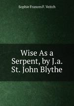 Wise As a Serpent, by J.a. St. John Blythe