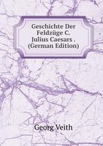 Geschichte Der Feldzge C. Julius Caesars . (German Edition)