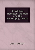 Sir William Hamilton, the Man and His Philosophy, 2 Lects