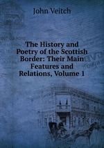 The History and Poetry of the Scottish Border: Their Main Features and Relations, Volume 1