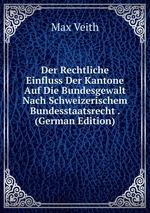 Der Rechtliche Einfluss Der Kantone Auf Die Bundesgewalt Nach Schweizerischem Bundesstaatsrecht . (German Edition)