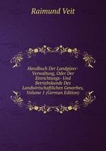 Handbuch Der Landgter-Verwaltung, Oder Der Einrichtungs- Und Betriebskunde Des Landwirtschaftlichen Gewerbes, Volume 1 (German Edition)