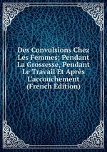 Des Convulsions Chez Les Femmes; Pendant La Grossesse, Pendant Le Travail Et Aprs L`accouchement (French Edition)