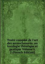 Trait complet de l`art des accouchemens, ou tocologie thorique et pratique Volume v. 2 (French Edition)