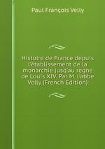 Histoire de France depuis l`tablissement de la monarchie jusq`au regne de Louis XIV. Par M. l`abbe Velly (French Edition)