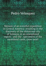 Memoir of an eventful expedition in Central America: resulting in the discovery of the idolatrous city of Iximaya, in an unexplored region : and the . specimens of the sacerdotal caste, (now nearl