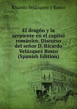 El dragn y la serpiente en el capitel romnico. Discurso del seor D. Ricardo Velzquez Bosco (Spanish Edition)